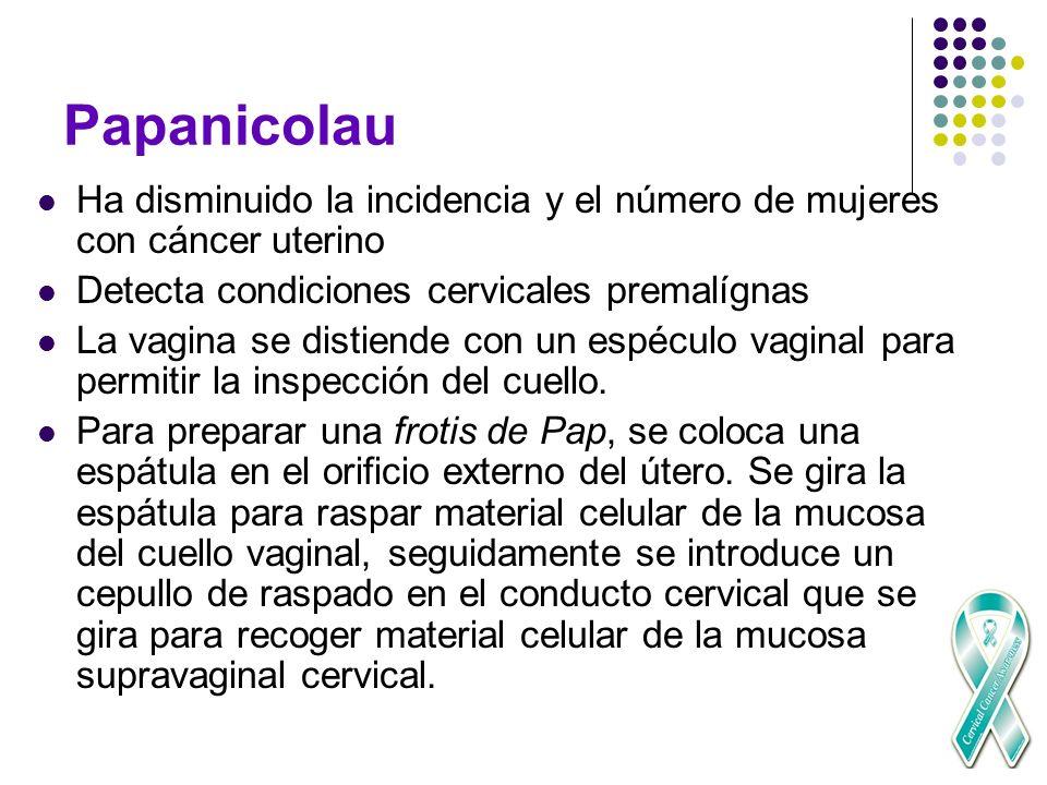 Papanicolau Ha disminuido la incidencia y el número de mujeres con cáncer uterino. Detecta condiciones cervicales premalígnas.