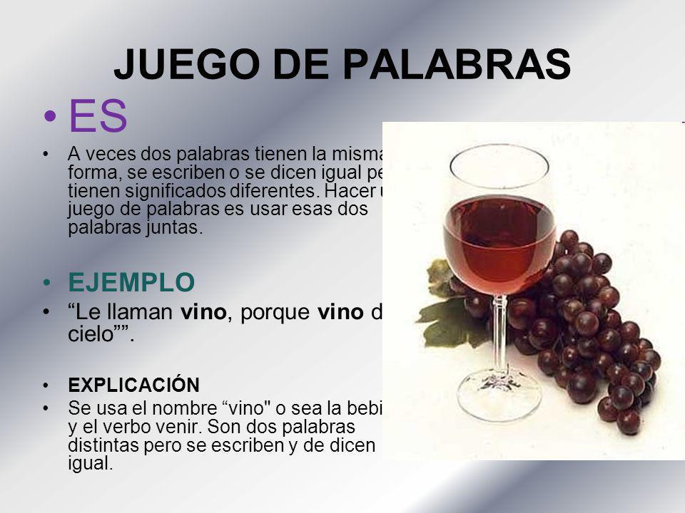 ES JUEGO DE PALABRAS EJEMPLO Le llaman vino, porque vino del cielo .