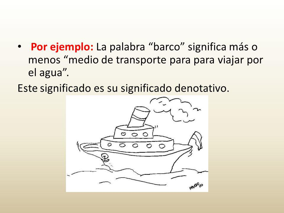 Por ejemplo: La palabra barco significa más o menos medio de transporte para para viajar por el agua .