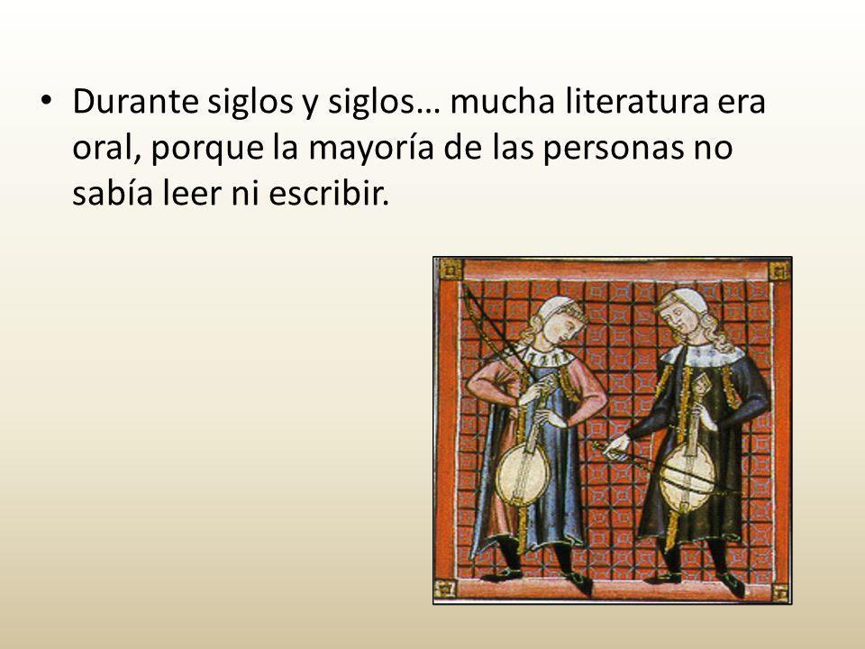 Durante siglos y siglos… mucha literatura era oral, porque la mayoría de las personas no sabía leer ni escribir.