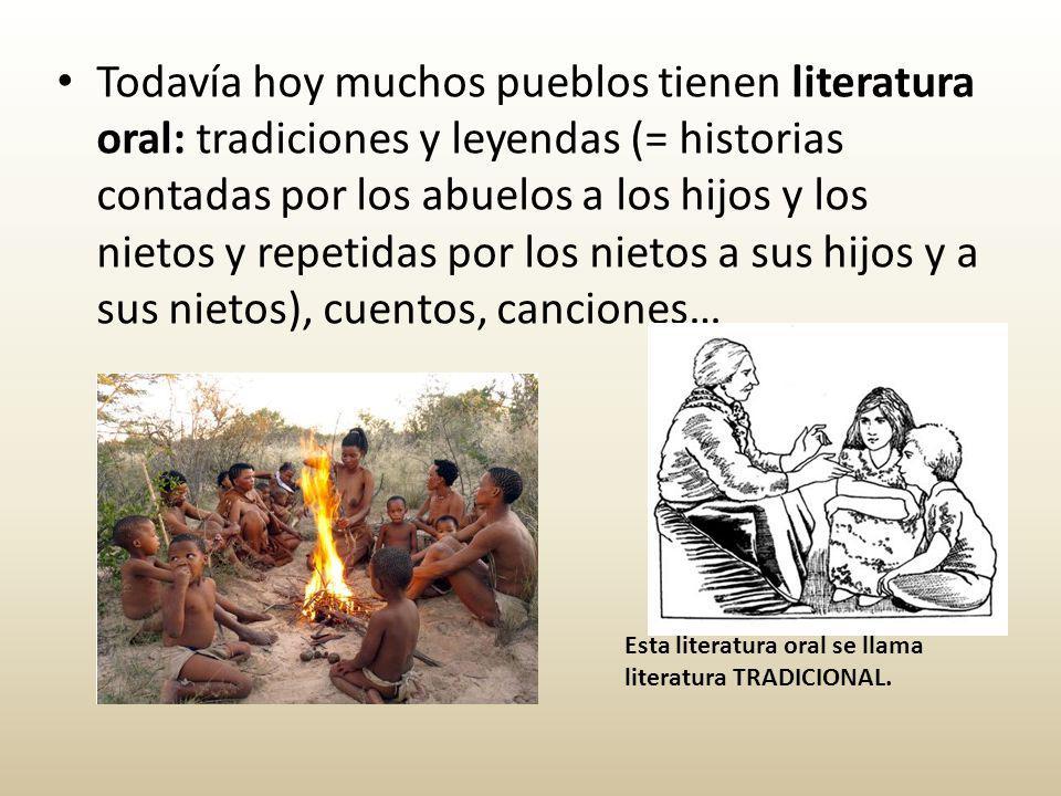 Todavía hoy muchos pueblos tienen literatura oral: tradiciones y leyendas (= historias contadas por los abuelos a los hijos y los nietos y repetidas por los nietos a sus hijos y a sus nietos), cuentos, canciones…