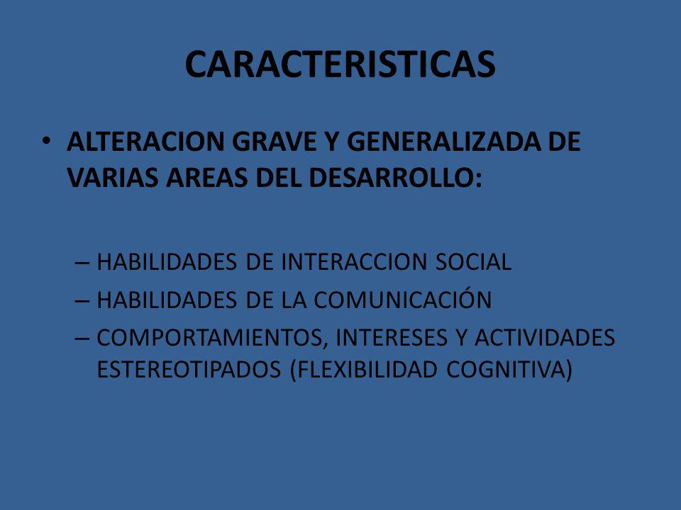 CARACTERISTICAS ALTERACION GRAVE Y GENERALIZADA DE VARIAS AREAS DEL DESARROLLO: HABILIDADES DE INTERACCION SOCIAL.