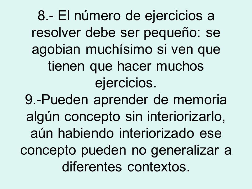 8.- El número de ejercicios a resolver debe ser pequeño: se agobian muchísimo si ven que tienen que hacer muchos ejercicios.