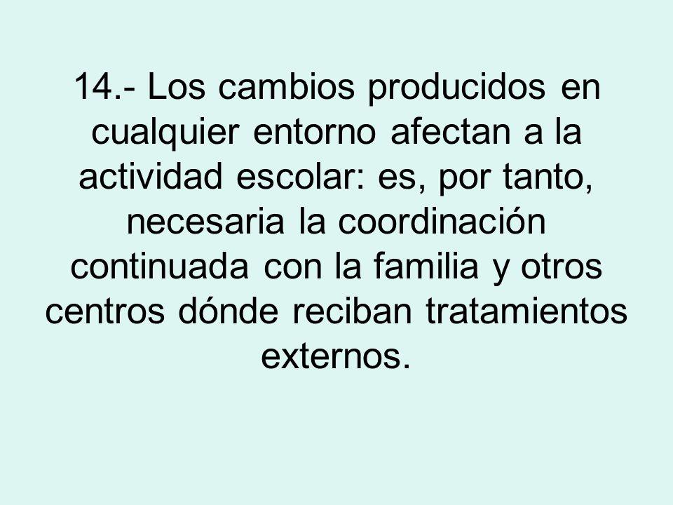 14.- Los cambios producidos en cualquier entorno afectan a la actividad escolar: es, por tanto, necesaria la coordinación continuada con la familia y otros centros dónde reciban tratamientos externos.
