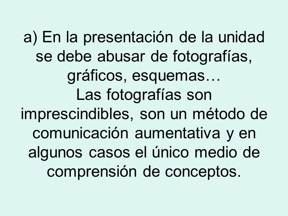 a) En la presentación de la unidad se debe abusar de fotografías, gráficos, esquemas… Las fotografías son imprescindibles, son un método de comunicación aumentativa y en algunos casos el único medio de comprensión de conceptos.