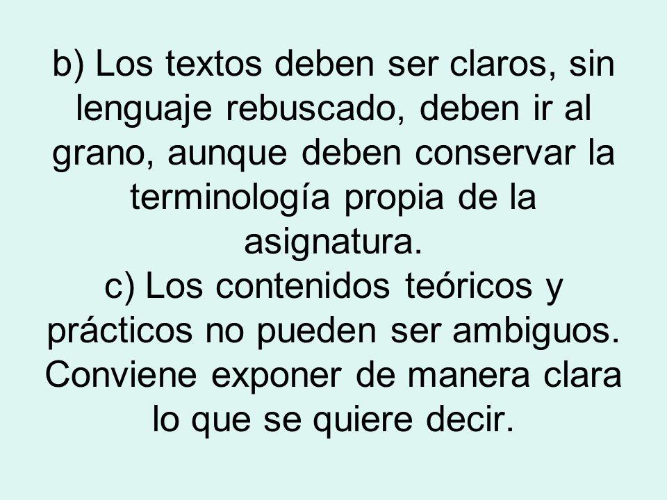 b) Los textos deben ser claros, sin lenguaje rebuscado, deben ir al grano, aunque deben conservar la terminología propia de la asignatura.