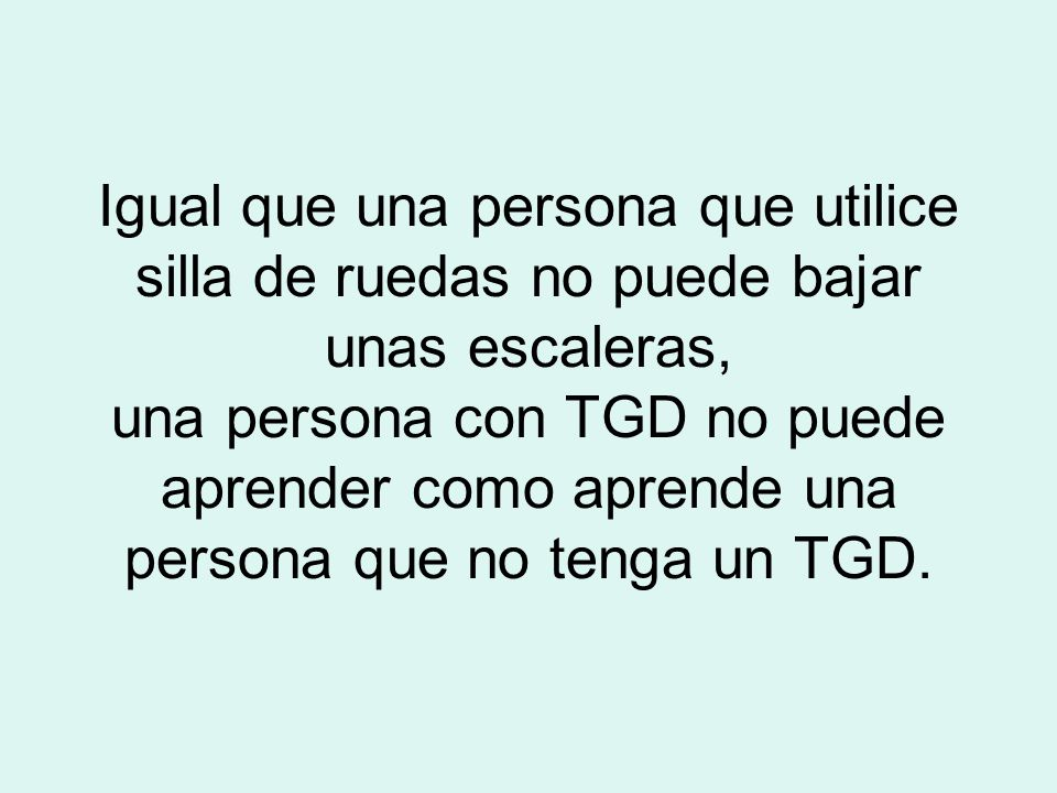 Igual que una persona que utilice silla de ruedas no puede bajar unas escaleras, una persona con TGD no puede aprender como aprende una persona que no tenga un TGD.