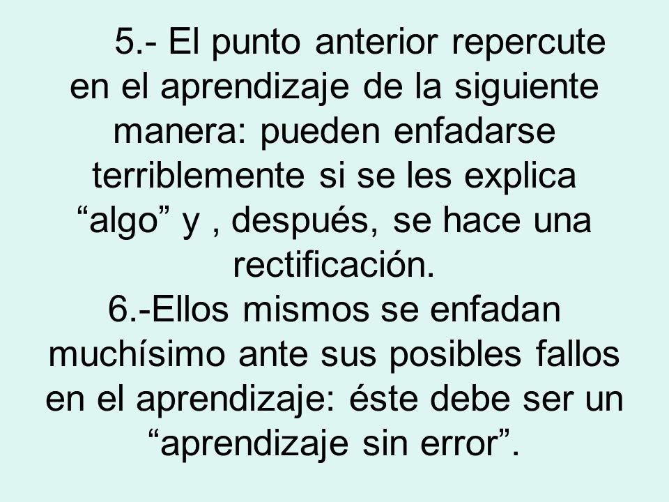 5.- El punto anterior repercute en el aprendizaje de la siguiente manera: pueden enfadarse terriblemente si se les explica algo y , después, se hace una rectificación.