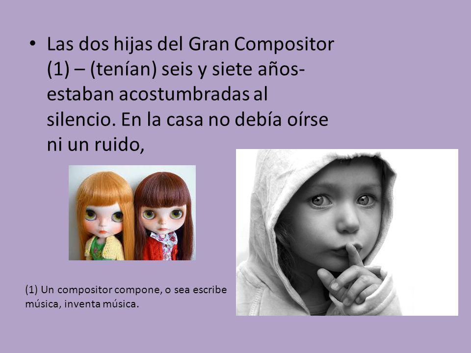 Las dos hijas del Gran Compositor (1) – (tenían) seis y siete años- estaban acostumbradas al silencio. En la casa no debía oírse ni un ruido,