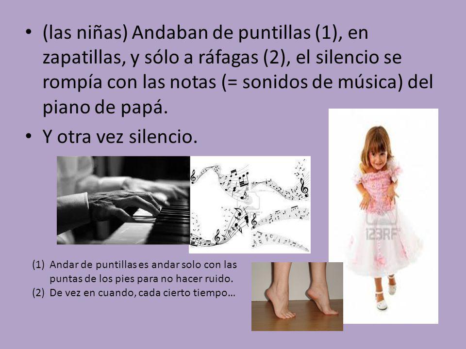 (las niñas) Andaban de puntillas (1), en zapatillas, y sólo a ráfagas (2), el silencio se rompía con las notas (= sonidos de música) del piano de papá.