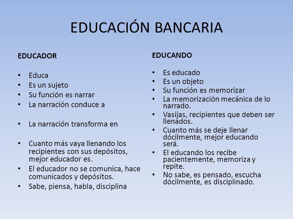 EDUCACIÓN BANCARIA EDUCADOR Educa Es un sujeto Su función es narrar