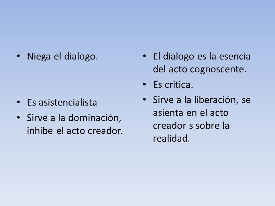 Niega el dialogo. Es asistencialista. Sirve a la dominación, inhibe el acto creador. El dialogo es la esencia del acto cognoscente.