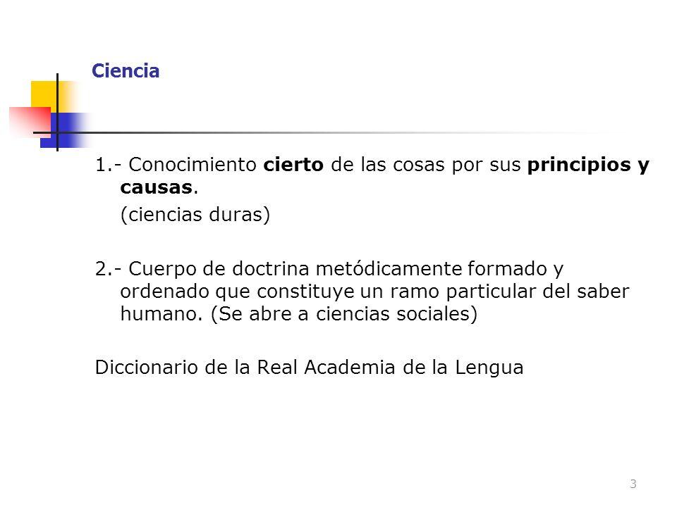Ciencia 1.- Conocimiento cierto de las cosas por sus principios y causas. (ciencias duras)