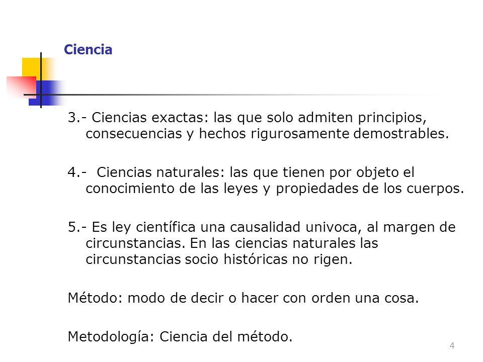 Ciencia 3.- Ciencias exactas: las que solo admiten principios, consecuencias y hechos rigurosamente demostrables.