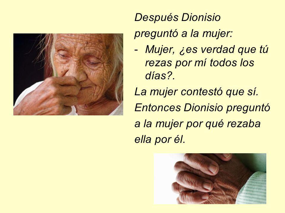 Después Dionisio preguntó a la mujer: Mujer, ¿es verdad que tú rezas por mí todos los días . La mujer contestó que sí.