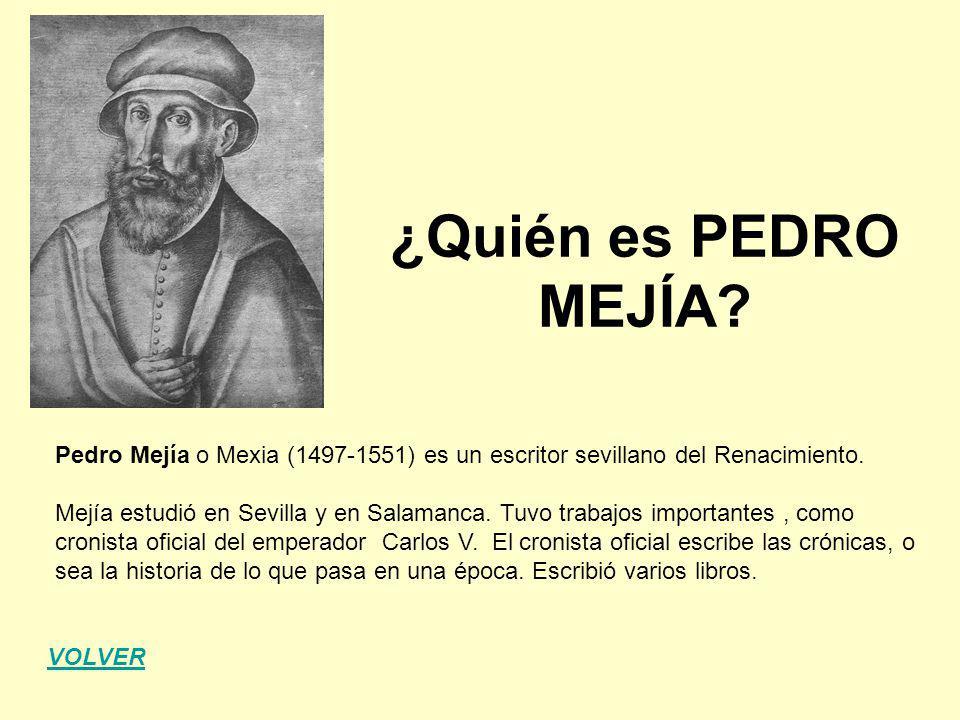 ¿Quién es PEDRO MEJÍA Pedro Mejía o Mexia (1497-1551) es un escritor sevillano del Renacimiento.