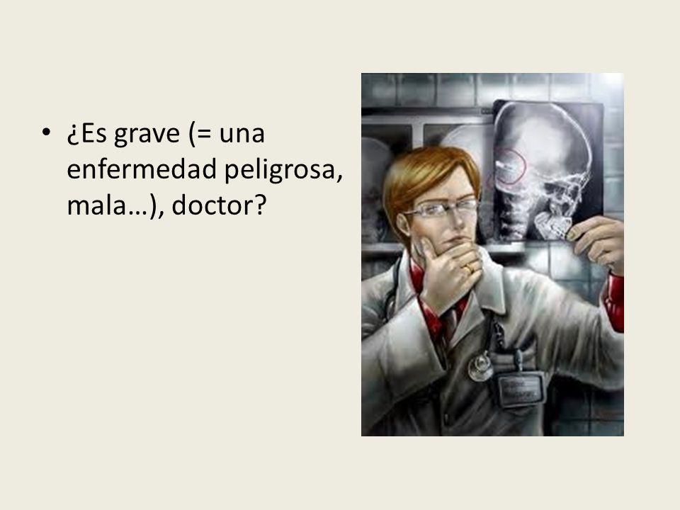 ¿Es grave (= una enfermedad peligrosa, mala…), doctor