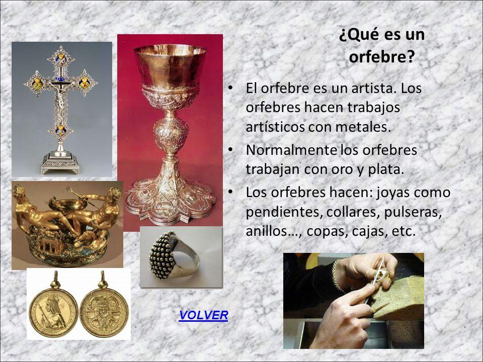¿Qué es un orfebre El orfebre es un artista. Los orfebres hacen trabajos artísticos con metales. Normalmente los orfebres trabajan con oro y plata.