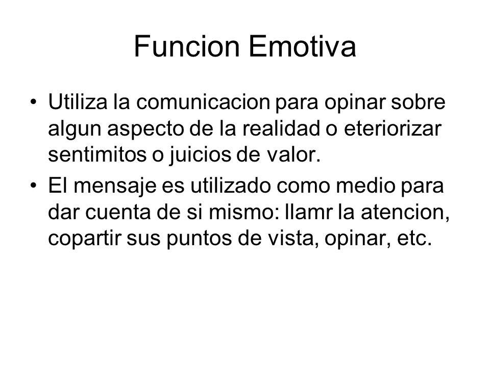 Funcion Emotiva Utiliza la comunicacion para opinar sobre algun aspecto de la realidad o eteriorizar sentimitos o juicios de valor.