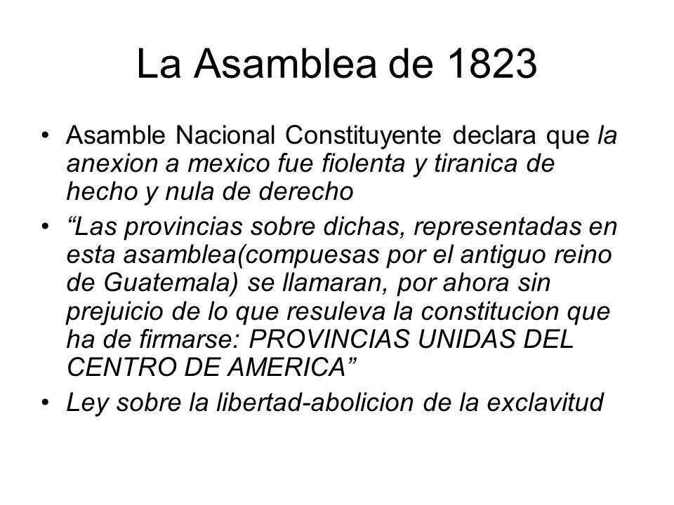 La Asamblea de 1823 Asamble Nacional Constituyente declara que la anexion a mexico fue fiolenta y tiranica de hecho y nula de derecho.