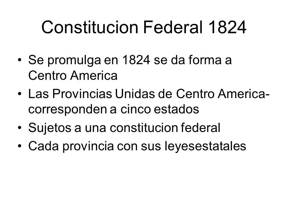 Constitucion Federal 1824 Se promulga en 1824 se da forma a Centro America. Las Provincias Unidas de Centro America-corresponden a cinco estados.