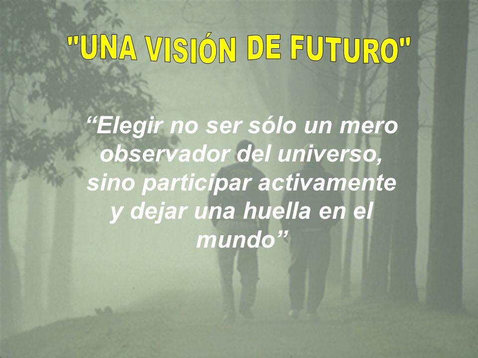 UNA VISIÓN DE FUTURO Elegir no ser sólo un mero observador del universo, sino participar activamente y dejar una huella en el mundo
