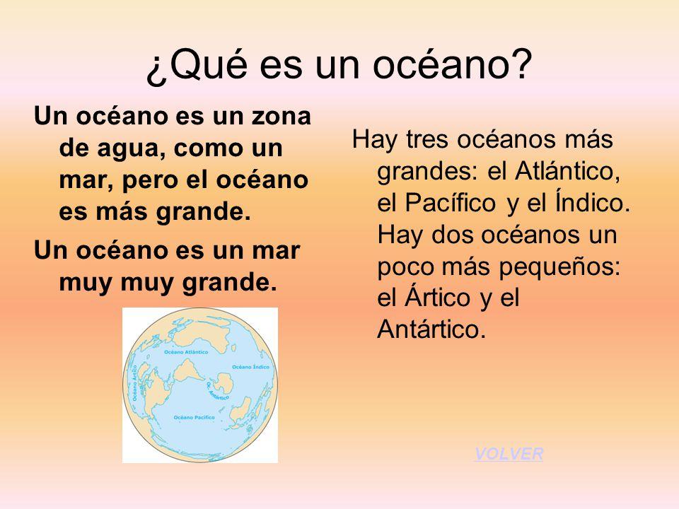 ¿Qué es un océano Un océano es un zona de agua, como un mar, pero el océano es más grande. Un océano es un mar muy muy grande.