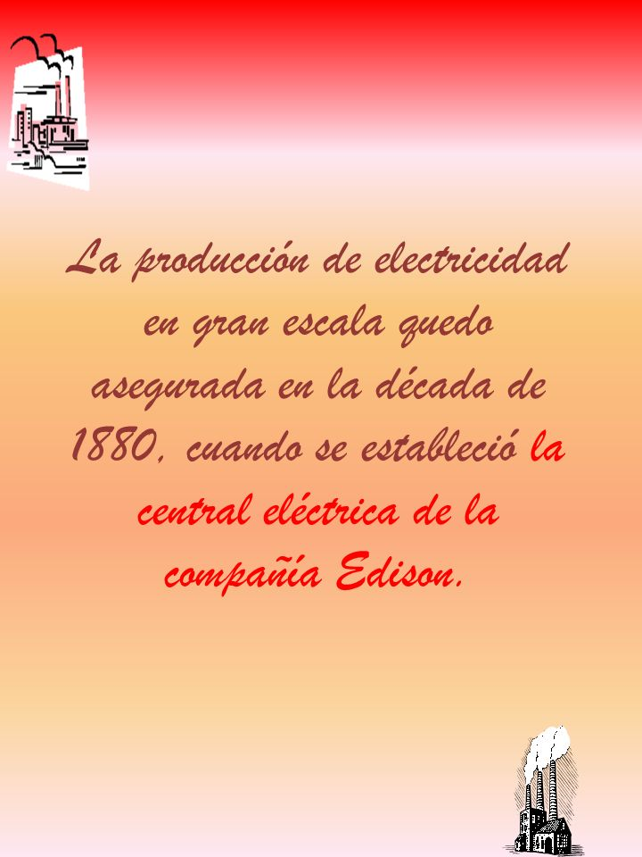La producción de electricidad en gran escala quedo asegurada en la década de 1880, cuando se estableció la central eléctrica de la compañía Edison.