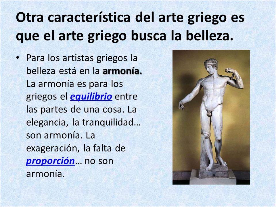 Otra característica del arte griego es que el arte griego busca la belleza.