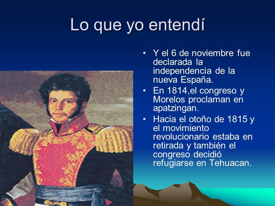 Lo que yo entendí Y el 6 de noviembre fue declarada la independencia de la nueva España. En 1814,el congreso y Morelos proclaman en apatzingan.