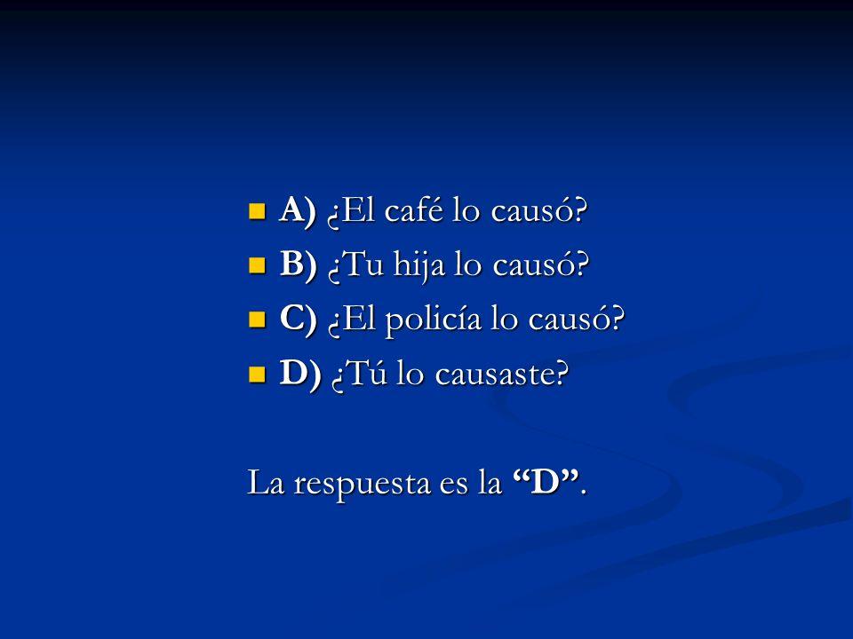 A) ¿El café lo causó. B) ¿Tu hija lo causó. C) ¿El policía lo causó.