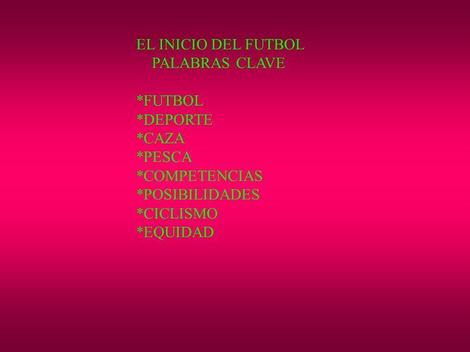 EL INICIO DEL FUTBOL PALABRAS CLAVE. *FUTBOL. *DEPORTE. *CAZA. *PESCA. *COMPETENCIAS. *POSIBILIDADES.