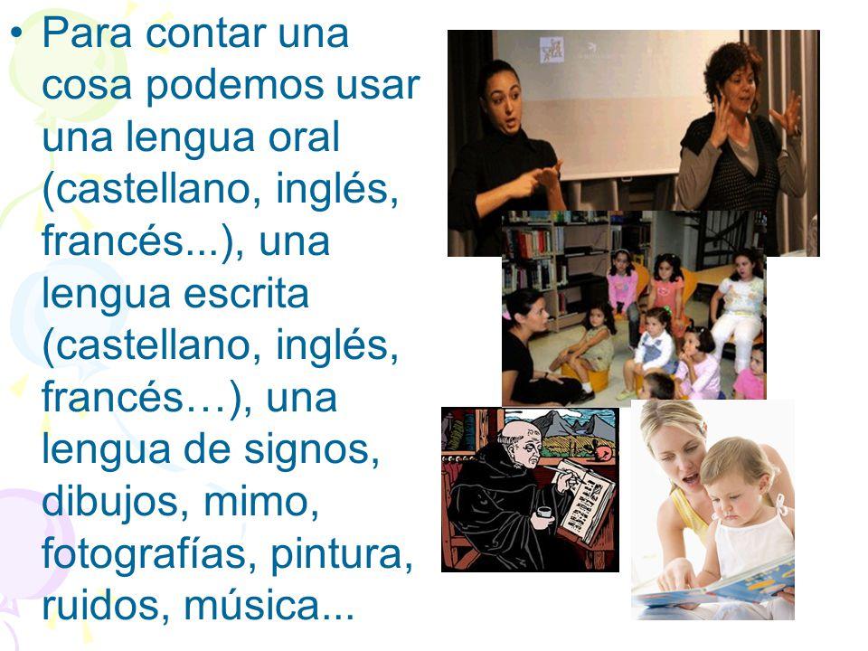 Para contar una cosa podemos usar una lengua oral (castellano, inglés, francés...), una lengua escrita (castellano, inglés, francés…), una lengua de signos, dibujos, mimo, fotografías, pintura, ruidos, música...