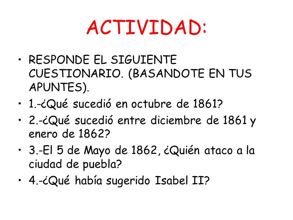 ACTIVIDAD: RESPONDE EL SIGUIENTE CUESTIONARIO. (BASANDOTE EN TUS APUNTES). 1.-¿Qué sucedió en octubre de 1861