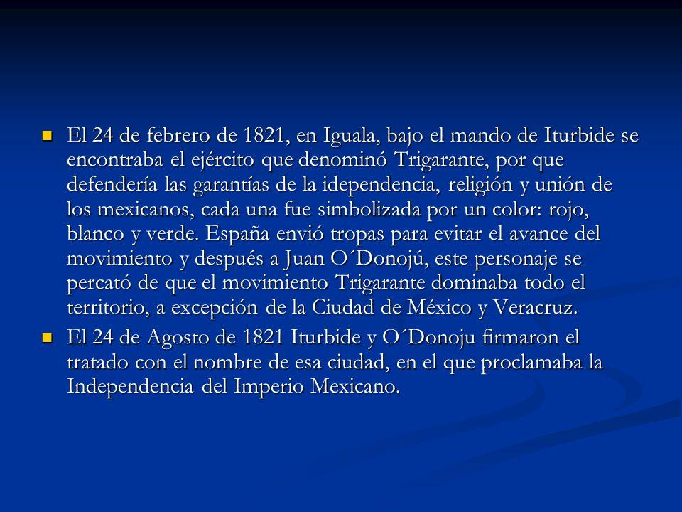El 24 de febrero de 1821, en Iguala, bajo el mando de Iturbide se encontraba el ejército que denominó Trigarante, por que defendería las garantías de la idependencia, religión y unión de los mexicanos, cada una fue simbolizada por un color: rojo, blanco y verde. España envió tropas para evitar el avance del movimiento y después a Juan O´Donojú, este personaje se percató de que el movimiento Trigarante dominaba todo el territorio, a excepción de la Ciudad de México y Veracruz.