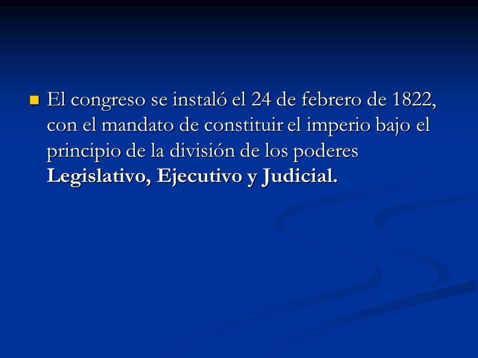 El congreso se instaló el 24 de febrero de 1822, con el mandato de constituir el imperio bajo el principio de la división de los poderes Legislativo, Ejecutivo y Judicial.