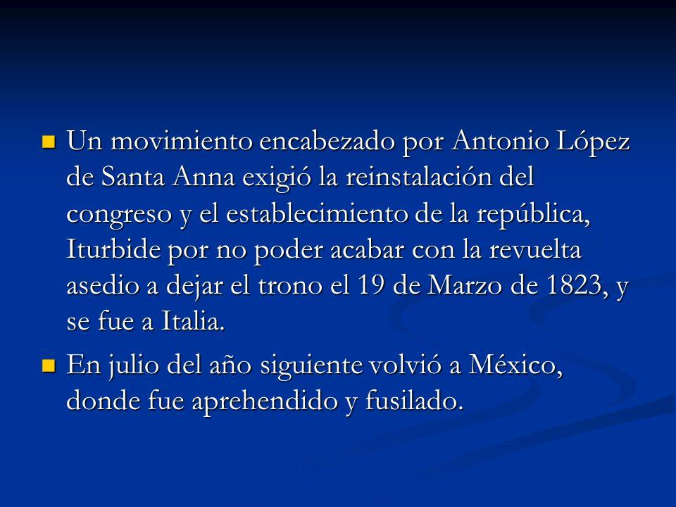 Un movimiento encabezado por Antonio López de Santa Anna exigió la reinstalación del congreso y el establecimiento de la república, Iturbide por no poder acabar con la revuelta asedio a dejar el trono el 19 de Marzo de 1823, y se fue a Italia.