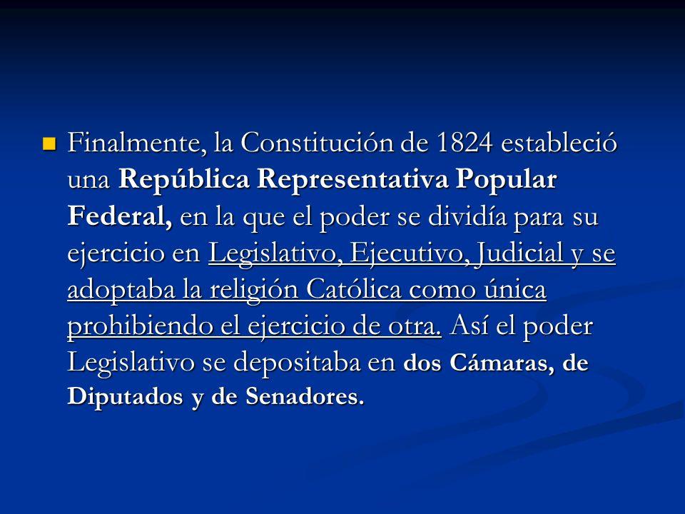 Finalmente, la Constitución de 1824 estableció una República Representativa Popular Federal, en la que el poder se dividía para su ejercicio en Legislativo, Ejecutivo, Judicial y se adoptaba la religión Católica como única prohibiendo el ejercicio de otra.