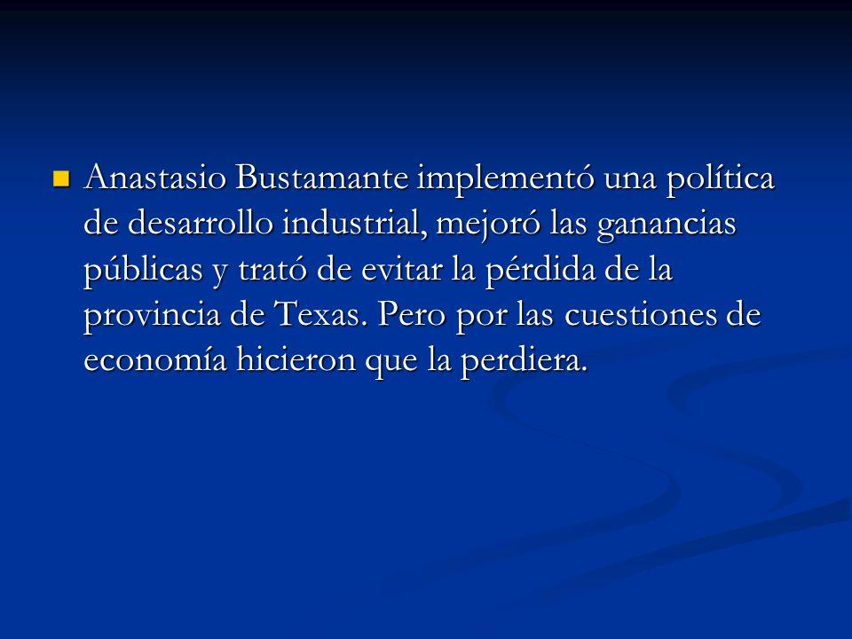 Anastasio Bustamante implementó una política de desarrollo industrial, mejoró las ganancias públicas y trató de evitar la pérdida de la provincia de Texas.