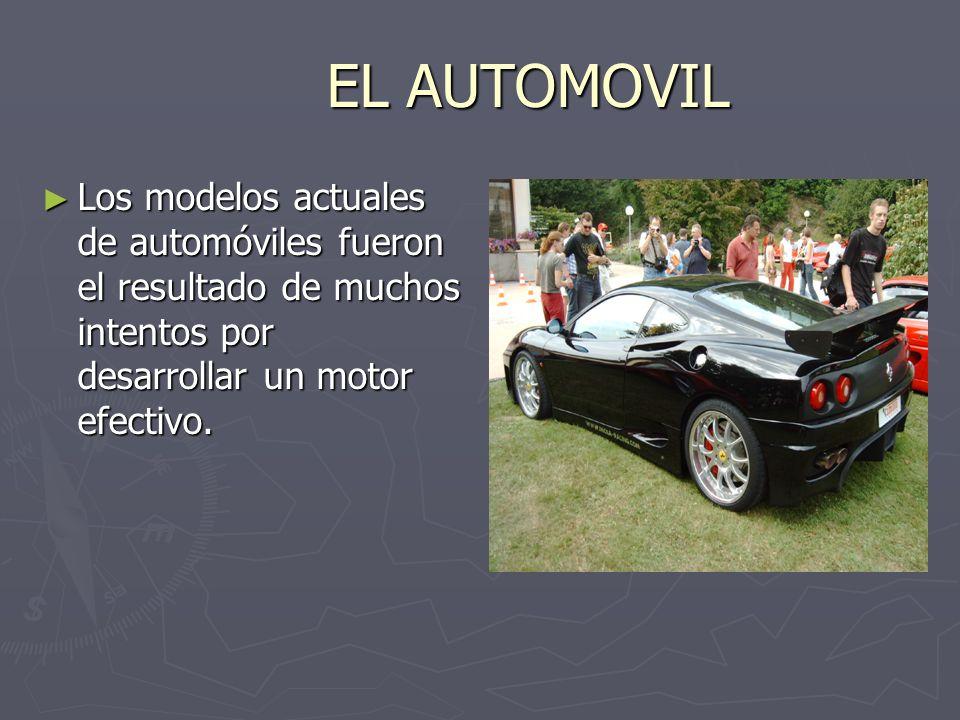 EL AUTOMOVIL Los modelos actuales de automóviles fueron el resultado de muchos intentos por desarrollar un motor efectivo.