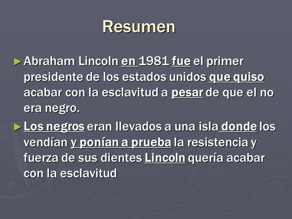 Resumen Abraham Lincoln en 1981 fue el primer presidente de los estados unidos que quiso acabar con la esclavitud a pesar de que el no era negro.
