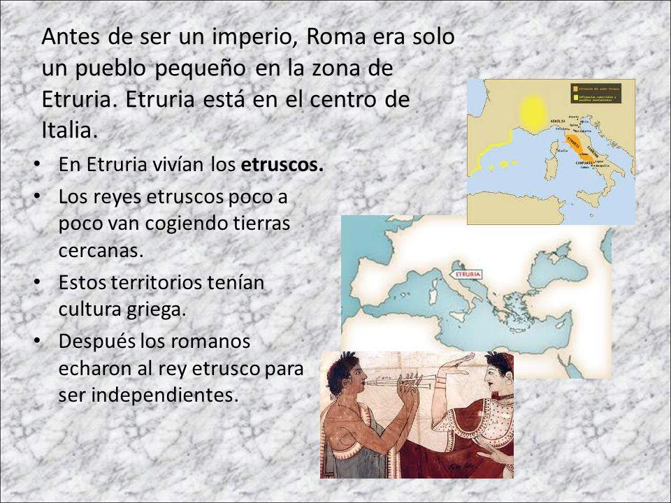 Antes de ser un imperio, Roma era solo un pueblo pequeño en la zona de Etruria. Etruria está en el centro de Italia.