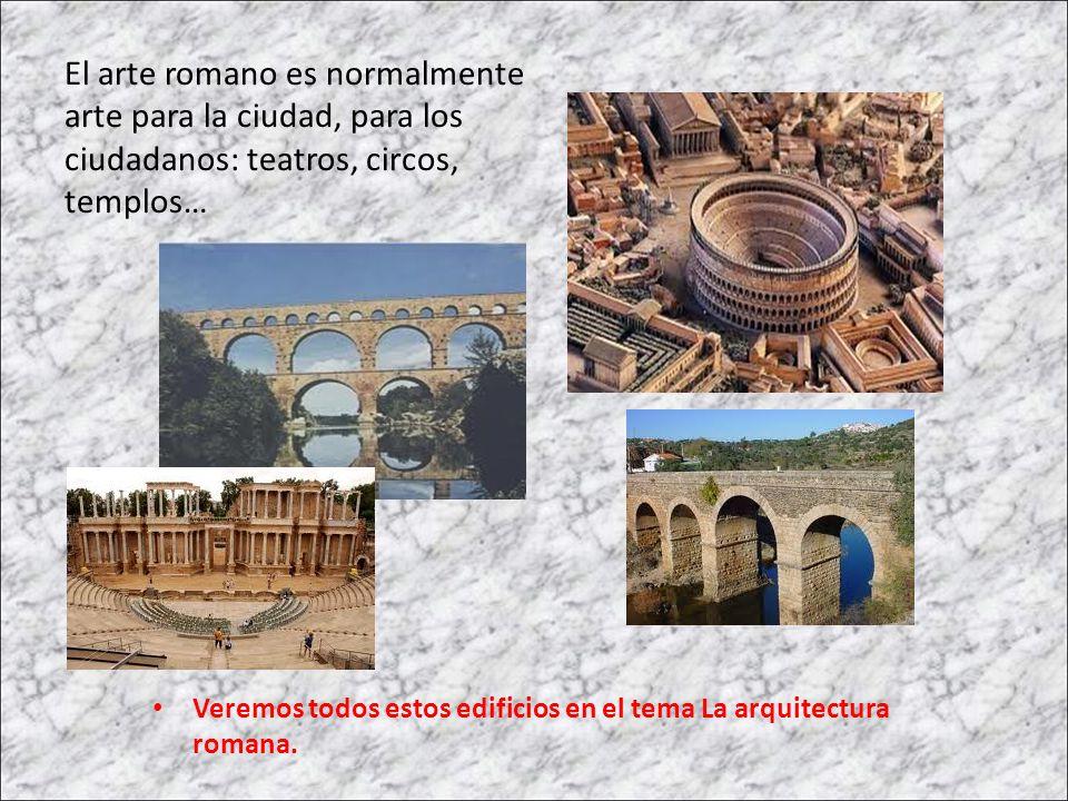 El arte romano es normalmente arte para la ciudad, para los ciudadanos: teatros, circos, templos…