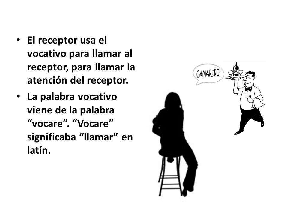 El receptor usa el vocativo para llamar al receptor, para llamar la atención del receptor.