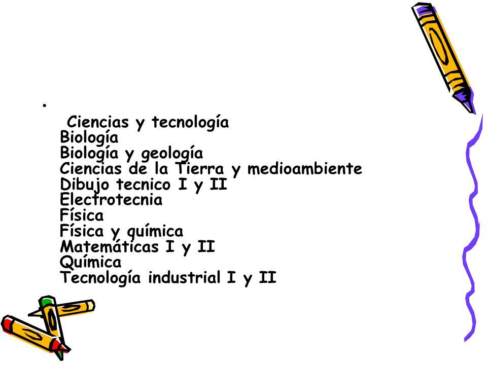 Ciencias y tecnología Biología Biología y geología Ciencias de la Tierra y medioambiente Dibujo tecnico I y II Electrotecnia Física Física y química Matemáticas I y II Química Tecnología industrial I y II