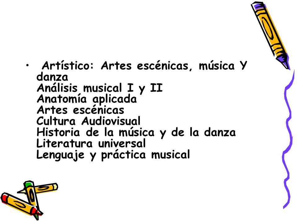 Artístico: Artes escénicas, música Y danza Análisis musical I y II Anatomía aplicada Artes escénicas Cultura Audiovisual Historia de la música y de la danza Literatura universal Lenguaje y práctica musical