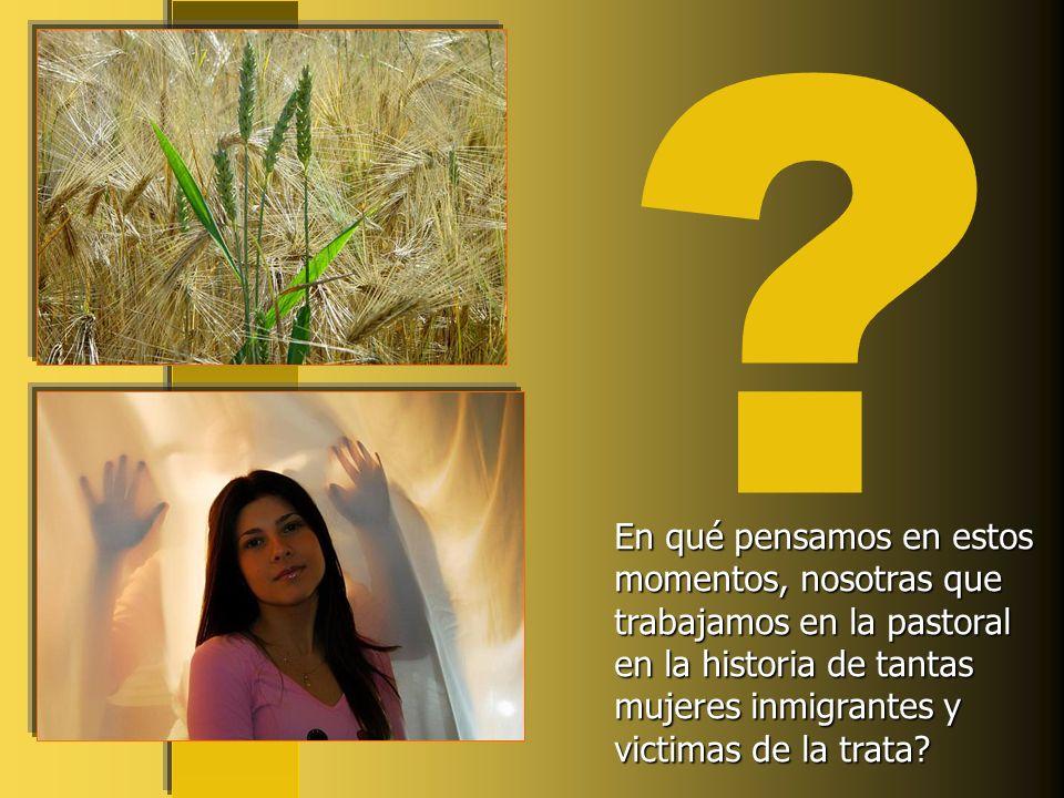 En qué pensamos en estos momentos, nosotras que trabajamos en la pastoral en la historia de tantas mujeres inmigrantes y victimas de la trata