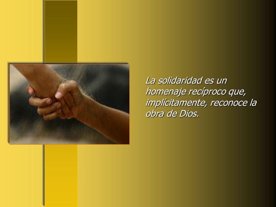 La solidaridad es un homenaje recíproco que, implícitamente, reconoce la obra de Dios.