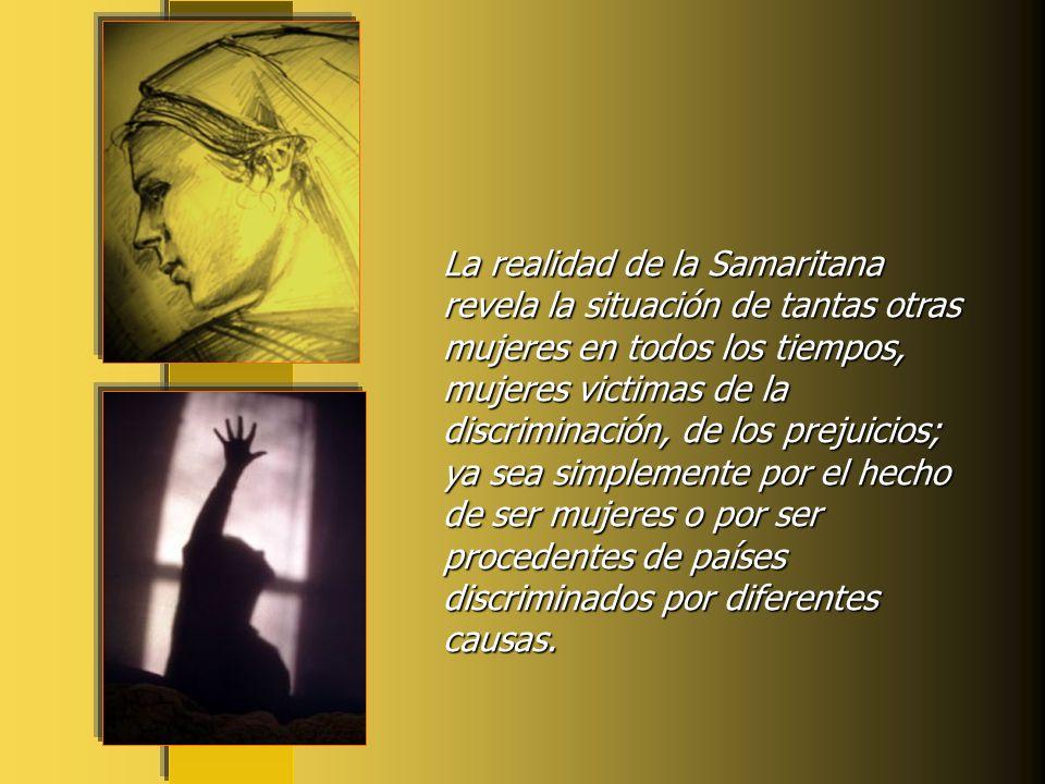 La realidad de la Samaritana revela la situación de tantas otras mujeres en todos los tiempos, mujeres victimas de la discriminación, de los prejuicios; ya sea simplemente por el hecho de ser mujeres o por ser procedentes de países discriminados por diferentes causas.