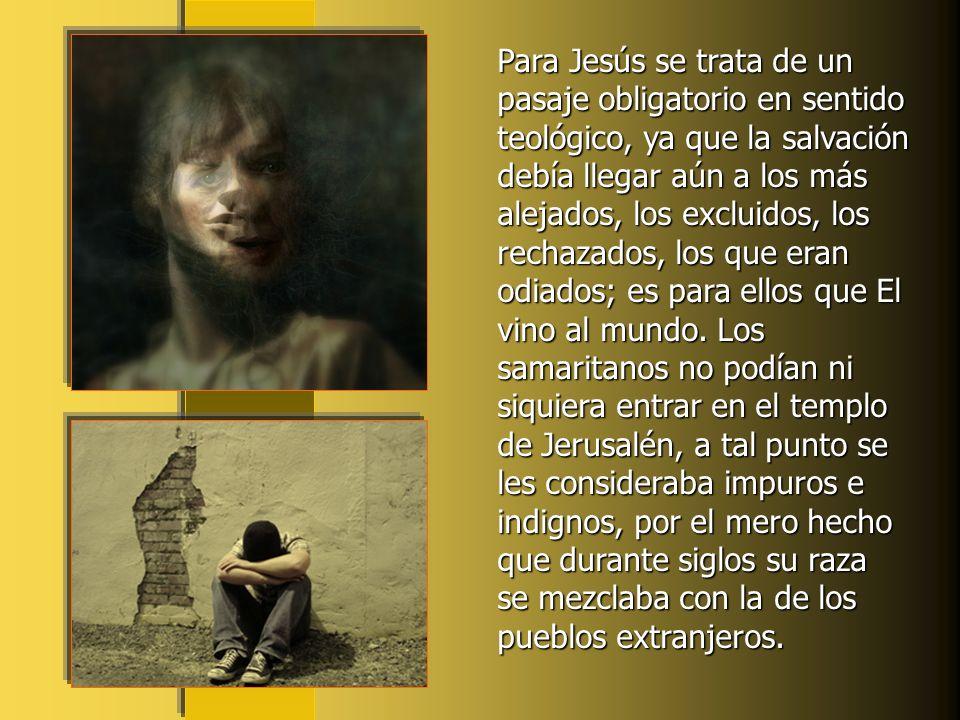 Para Jesús se trata de un pasaje obligatorio en sentido teológico, ya que la salvación debía llegar aún a los más alejados, los excluidos, los rechazados, los que eran odiados; es para ellos que El vino al mundo.